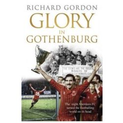 Glory In Gothenburg : The Night Aberdeen FC Turned The Footballing World On Its Head