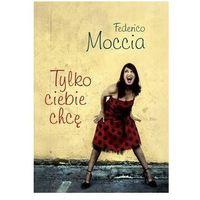 Książki dla młodzieży, Tylko ciebie chcę - Federico Moccia (opr. miękka)