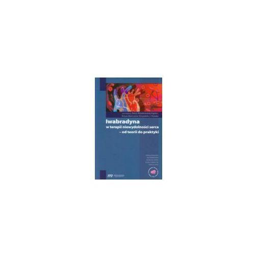 Książki medyczne, IWABRADYNA W TERAPII NIEWYDOLNOŚCI SERCA - OD TEORII DO PRAKTYKI (opr. miękka)