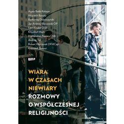Wiara w czasach niewiary Rozmowy o współczesnej religijności (opr. broszurowa)