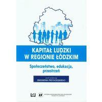 Biblioteka biznesu, Kapitał ludzki w regionie łódzkim Społeczeństwo, edukacja, przestrzeń (opr. miękka)