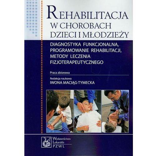 Książki medyczne, Rehabilitacja w chorobach dzieci i młodzieży. Diagnostyka funkcjonalna, programowanie rehabilitacji, metody leczenia fizjoterapeutycznego (opr. miękka)