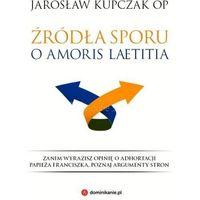 Książki religijne, Źródła sporu o Amoris laetitia - Jarosław Kupczak (opr. miękka)