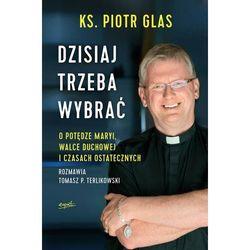 Dzisiaj trzeba wybrać - Glas Piotr, Terlikowski Tomasz (opr. miękka)
