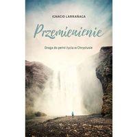 Książki religijne, Przemienienie Droga do pełni życia w Chrystusie - Larrańaga Ignacio (opr. miękka)