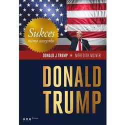 Sukces mimo wszystko. Donald Trump - Donald J. Trump (opr. twarda)