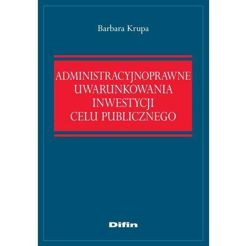 E-booki, Administracyjnoprawne uwarunkowania inwestycji celu publicznego - Barbara Krupa