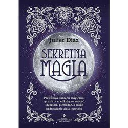 Sekretna Magia. Prawdziwe Zaklęcia Magiczne, Rytuały Oraz Eliksiry Na Miłość, Szczęście, Pieniądze, A Także Uzdrowienie Ciała I Umysłu - Diaz Juliet
