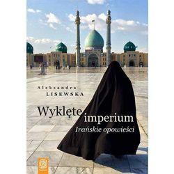 Wyklęte imperium. Irańskie opowieści - ALEKSANDRA LISEWSKA (opr. miękka)