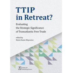 Ttip in Retreat. Evaluating the Strategic Significance of Transatlantic Free Trade - Opracowanie zbiorowe (opr. miękka)