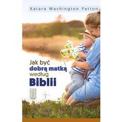 JAK BYĆ DOBRĄ MATKĄ WEDŁUG BIBLII - KATARA WASHINGTON PATTON (opr. broszurowa)