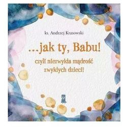 Krasowski andrzej ks. …jak ty, babu! czyli niezwykła mądrości zwykłych dzieci