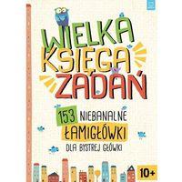Książki dla dzieci, Wielka księga zadań. 153 niebanalne łamigłówki dla bystrej główki (opr. miękka)