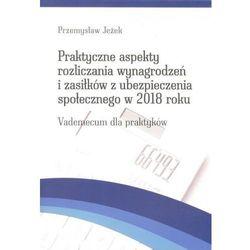 Praktyczne aspekty rozliczania wynagrodzeń i zasiłków z ubezpieczenia społecznego w 2018 roku (opr. miękka)