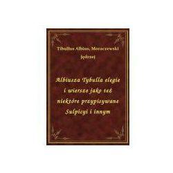 Albiusza Tybulla elegie i wiersze jako też niektóre przypisywane Sulpicyi i innym