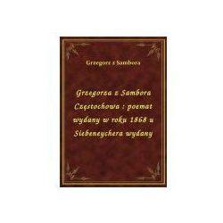 Grzegorza z Sambora Częstochowa: poemat wydany w roku 1868 u Siebeneychera wydany
