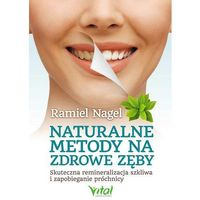 Książki medyczne, Naturalne metody na zdrowe zęby. Skuteczna remineralizacja szkliwa... - Ramiel Nagel (opr. miękka)