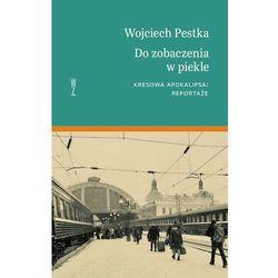 Do zobaczenia w piekle. Kresowa apokalipsa: reportaże - Wojciech Pestka - ebook