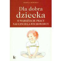 Pedagogika, Dla dobra dziecka. O warsztacie pracy nauczyciela-wychowawcy (opr. miękka)