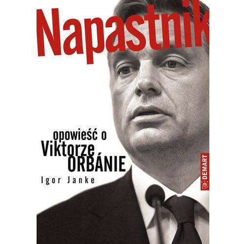 E-booki, Napastnik. Opowieść o Viktorze Orbánie - Igor Janke