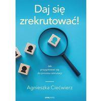 Książki o biznesie i ekonomii, Daj się zrekrutować! Jak przygotować się do procesu rekrutacji - Agnieszka Ciećwierz (opr. miękka)