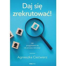 Daj się zrekrutować! Jak przygotować się do procesu rekrutacji - Agnieszka Ciećwierz (opr. miękka)