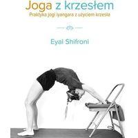 Hobby i poradniki, Joga Z Krzesłem Praktyka Jogi Iyangara Z Użyciem Krzesła - Eyal Shifroni (opr. broszurowa)