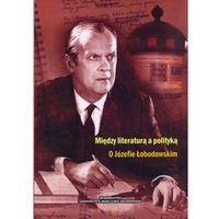 Literaturoznawstwo, Między literaturą a polityką O Józefie Łobodowskim (opr. miękka)
