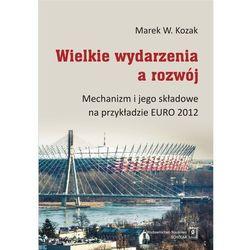 Wielkie wydarzenia a rozwój. Mechanizm i jego składowe na przykładzie Euro 2012 - Marek W. Kozak (opr. twarda)