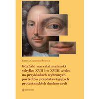 E-booki, Gdański warsztat malarski schyłku XVII i w XVIII wieku na przykładach wybranych portretów przedstawiających protestanckich duchownych