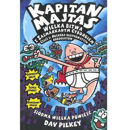 Książki dla dzieci, WIELKA BITWA Z ZASMARKANYM CYBORGIEM CZĘŚĆ 2 ROZRÓBA GŁUPKOWATYCH ROBOGLUTÓW KAPITAN MAJTAS - Dav Pilkey OD 24,99zł DARMOWA DOSTAWA KIOSK RUCHU (opr. miękka)