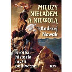 Między nieładem a niewolą. krótka historia myśli politycznej. - andrzej nowak