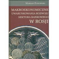 Książki o biznesie i ekonomii, Makroekonomiczne uwarunkowania rozwoju sektora bankowego w Rosji - Żukowski Marian (opr. twarda)
