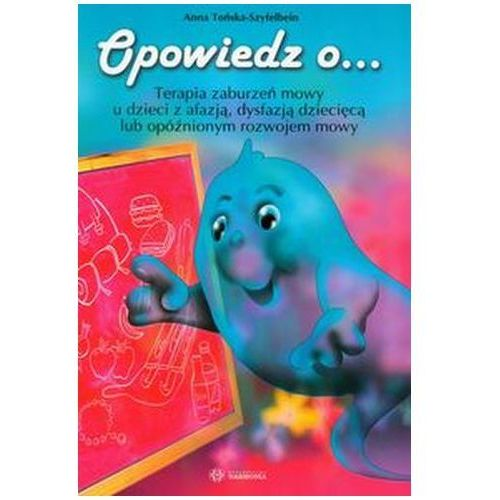 Pozostałe książki, Opowiedz o... Terapia zaburzeń mowy u dzieci z afazją, dysfazją dziecięcą lub opóźnionym rozwojem mowy Tońska-Szyfelbein Anna (opr. miękka)