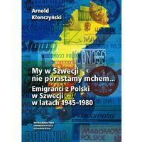 E-booki, My w Szwecji nie porastamy mchem. Emigranci z Polski w Szwecji w latach 1945-1980