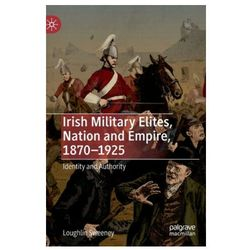 Irish Military Elites, Nation and Empire, 1870-1925 Sweeney, Loughlin